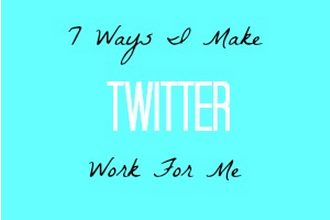 7 Ways I Make Twitter Work For Me